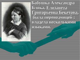 Бабушка Александра Блока, Елизавета Григорьевна Бекетова, была переводчицей