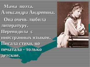 Мама поэта, Александра Андреевна. Она очень любила литературу. Переводила с