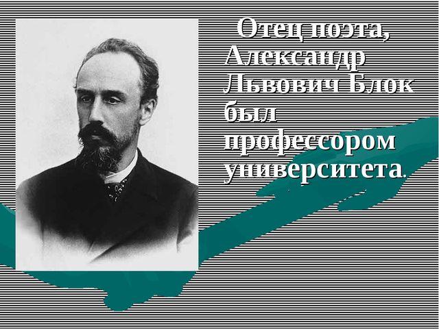 Отец поэта, Александр Львович Блок был профессором университета.
