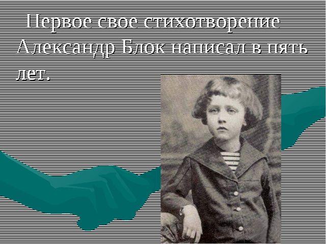Первое свое стихотворение Александр Блок написал в пять лет.