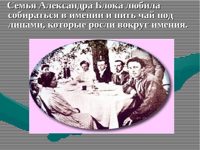Семья Александра Блока любила собираться в имении и пить чай под липами, кот...
