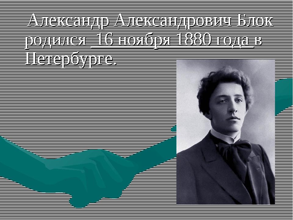 Александр Александрович Блок родился 16 ноября 1880 года в Петербурге.
