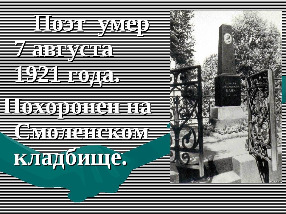 Поэт умер 7 августа 1921 года. Похоронен на Смоленском кладбище.