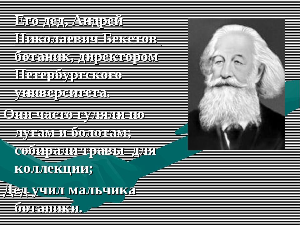 Его дед, Андрей Николаевич Бекетов ботаник, директором Петербургского универ...