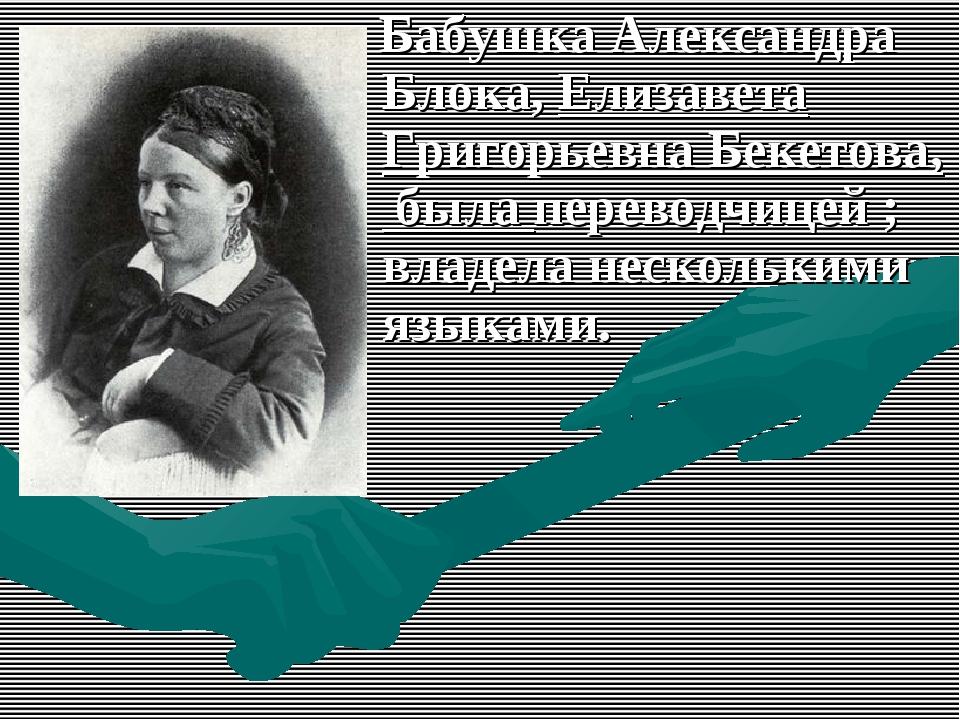 Бабушка Александра Блока, Елизавета Григорьевна Бекетова, была переводчицей...