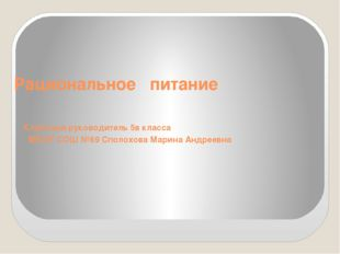 Рациональное питание Классный руководитель 5в класса МБОУ СОШ №69 Сполохова М