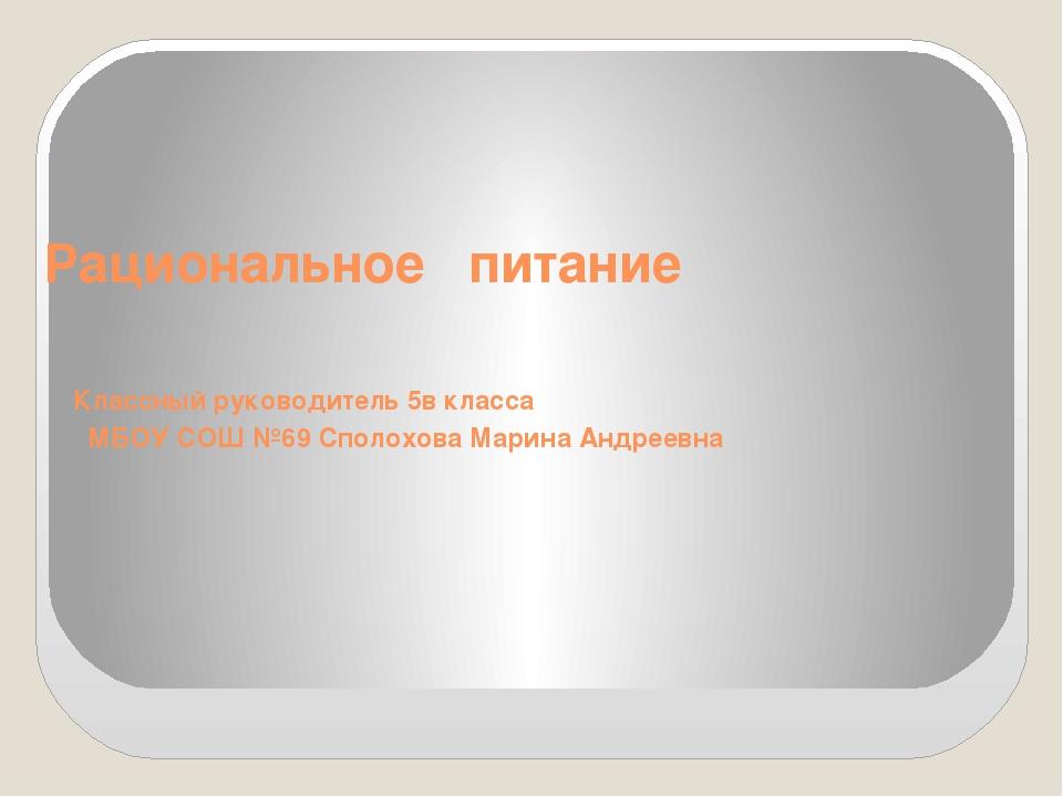 Рациональное питание Классный руководитель 5в класса МБОУ СОШ №69 Сполохова М...