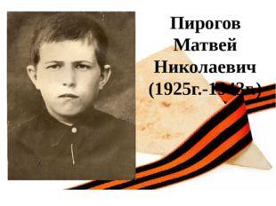 Пирогов Матвей Николаевич (1925г.-1943г.)