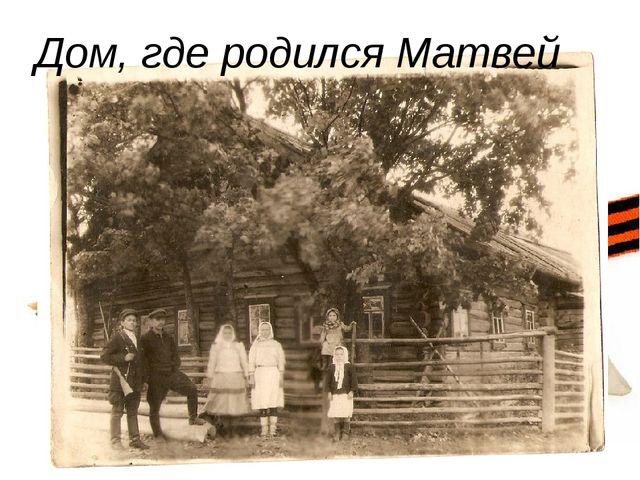 Дом, где родился Матвей