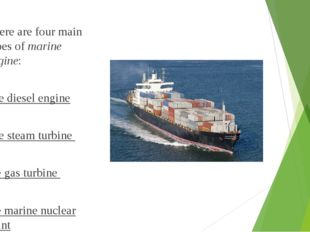 There are four main types of marine engine: the diesel engine the steam turbi