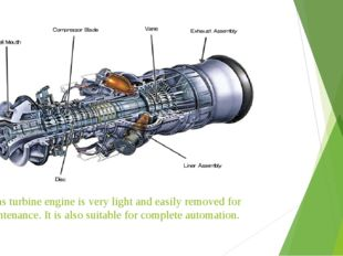 A gas turbine engine is very light and easily removed for maintenance. It is