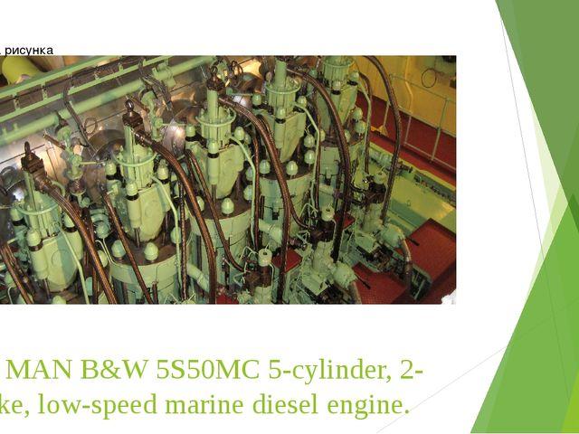 The MAN B&W 5S50MC 5-cylinder, 2-stroke, low-speed marine diesel engine.