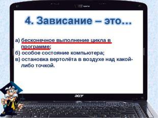 а) бесконечное выполнение цикла в программе; б) особое состояние компьютера;