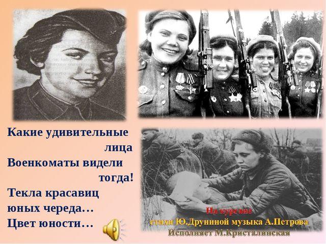 Какие удивительные лица Военкоматы видели тогда! Текла красавиц юных череда…...