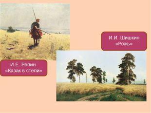 И.Е. Репин «Казак в степи» И.И. Шишкин «Рожь»