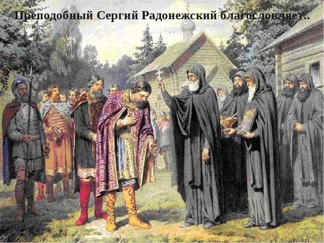 Преподобный Сергий Радонежский благословляет..