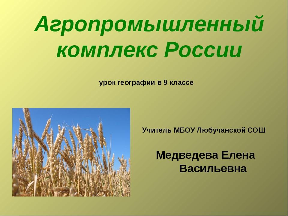 Агропромышленный комплекс России урок географии в 9 классе Учитель МБОУ Любуч...
