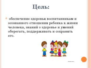Цель:  обеспечение здоровья воспитанникам и осознанного отношения ребенка к