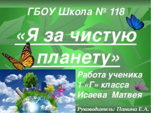 «Я за чистую планету» ГБОУ Школа № 118 Работа ученика 1 «Г» класса Исаева Мат
