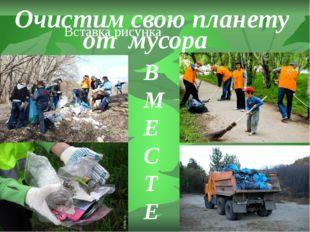 Очистим свою планету от мусора В М Е С Т Е