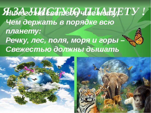 Ничего на свете лучше нету, Чем держать в порядке всю планету: Речку, лес, по...