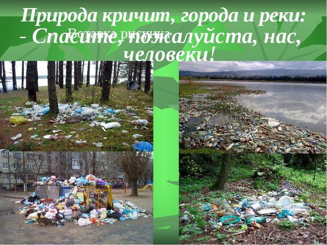 Природа кричит, города и реки: - Спасите, пожалуйста, нас, человеки!