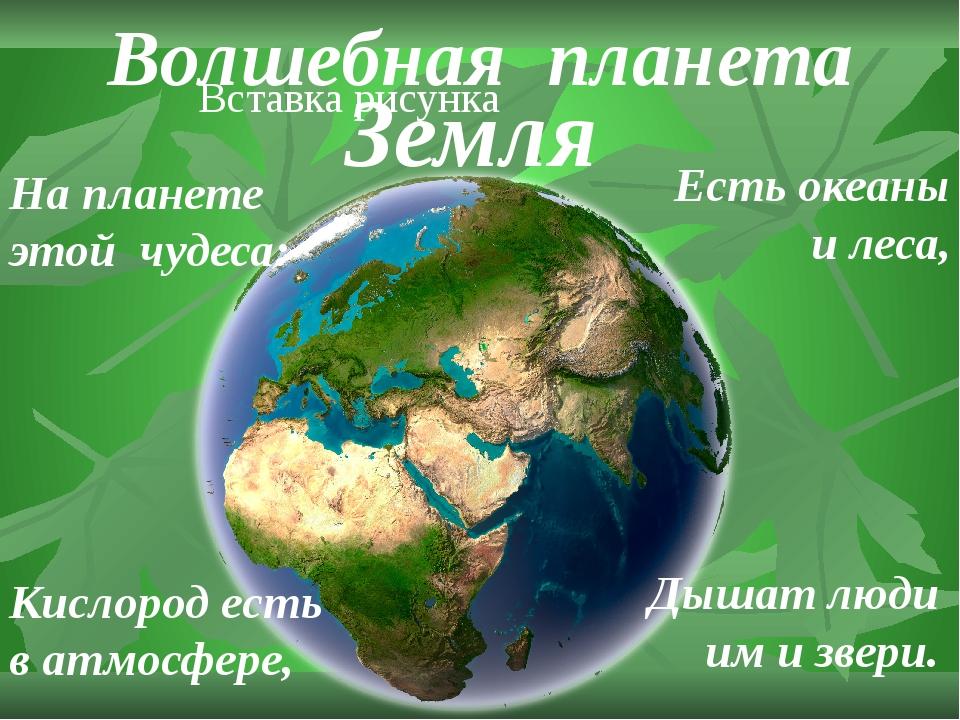 Волшебная планета На планете этой чудеса: Есть океаны и леса, Кислород есть...