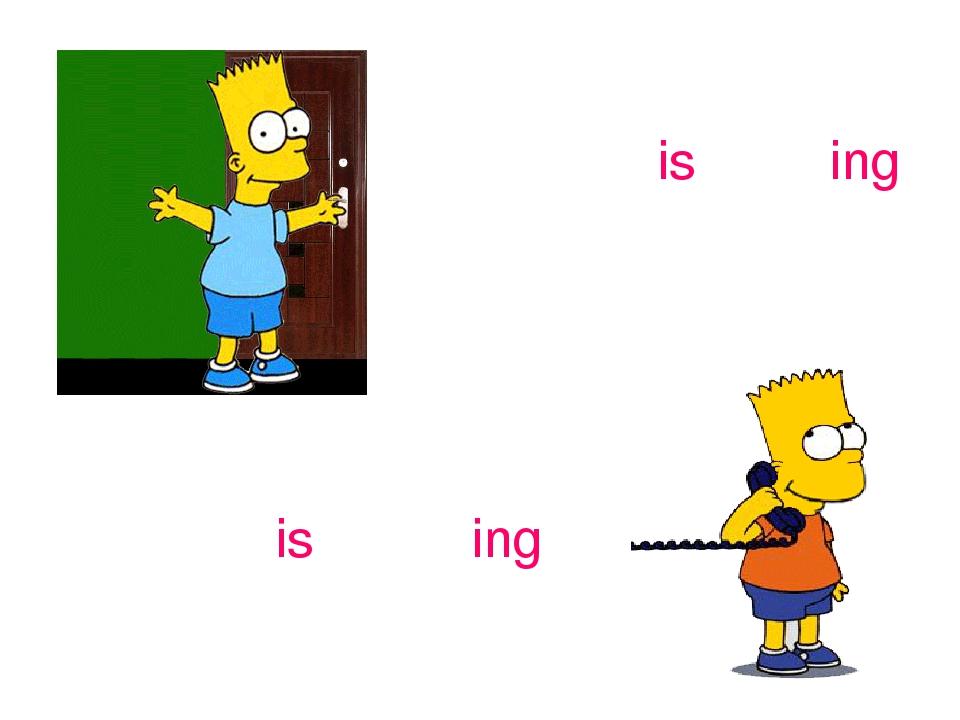 open – is opening speak – is speaking