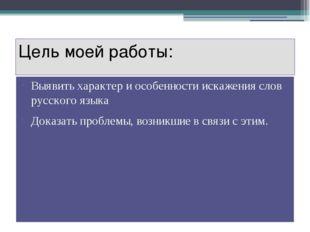 Цель моей работы: Выявить характер и особенности искажения слов русского язык