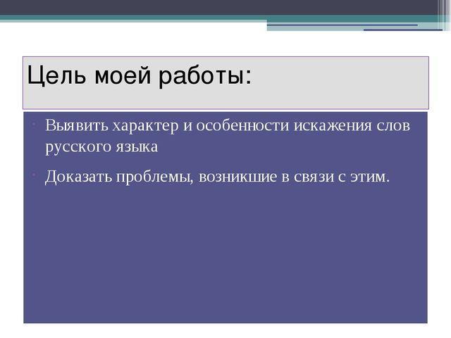 Цель моей работы: Выявить характер и особенности искажения слов русского язык...