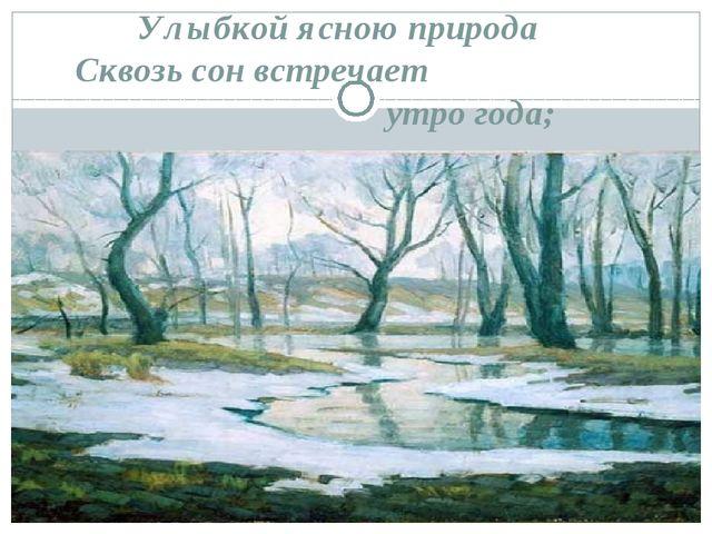 Улыбкой ясною природа Сквозь сон встречает утро года;