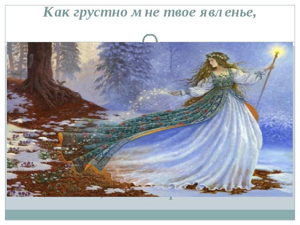 Как грустно мне твое явленье, Весна, весна! пора любви!