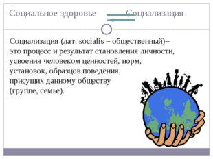 Социальное здоровье Социализация Социализация (лат. socialis – общественный)–
