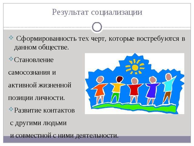 Результат социализации Сформированность тех черт, которые востребуются в данн...