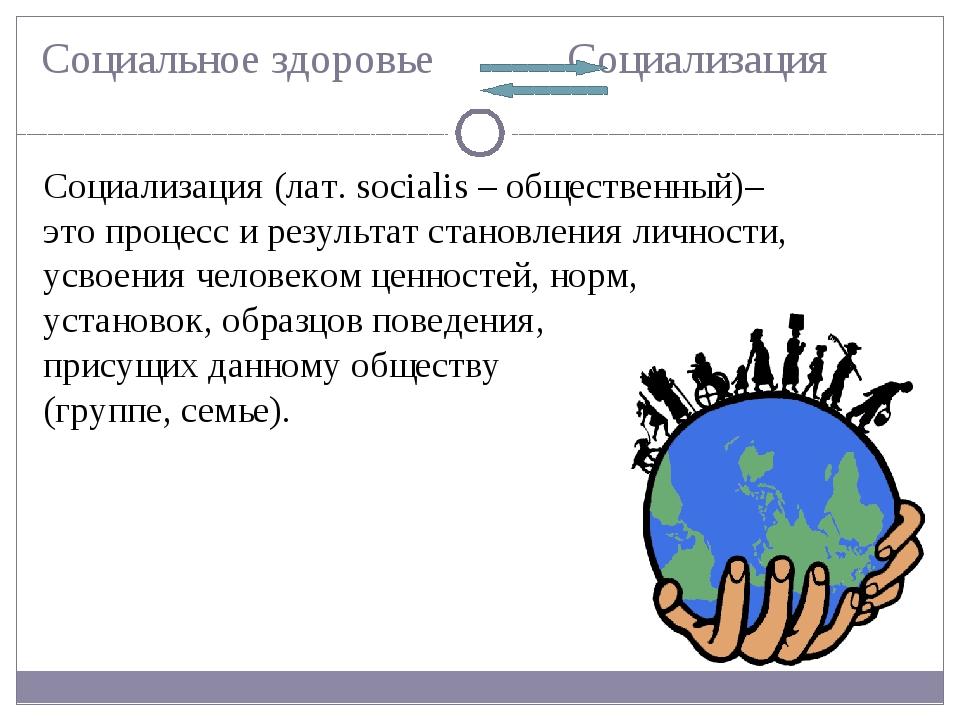 Социальное здоровье Социализация Социализация (лат. socialis – общественный)–...