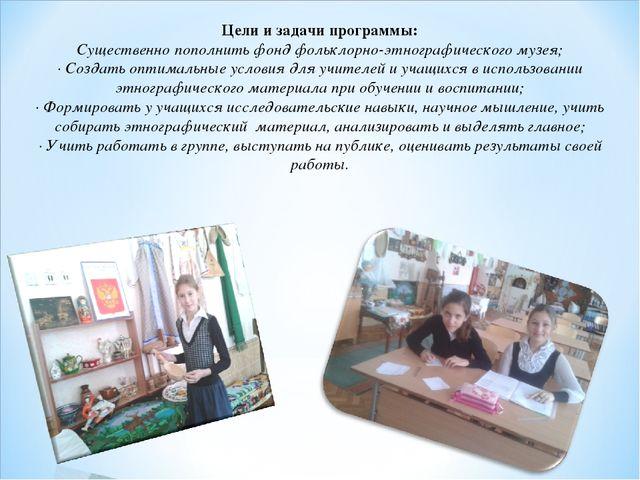 Цели и задачи программы: Существенно пополнить фонд фольклорно-этнографическо...