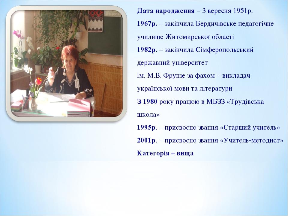 Дата народження – 3 вересня 1951р. 1967р. – закінчила Бердичівське педагогічн...