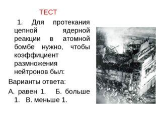 ТЕСТ 1. Для протекания цепной ядерной реакции в атомной бомбе нужно, чтобы ко