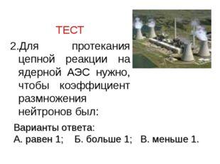 ТЕСТ 2.Для протекания цепной реакции на ядерной АЭС нужно, чтобы коэффициент