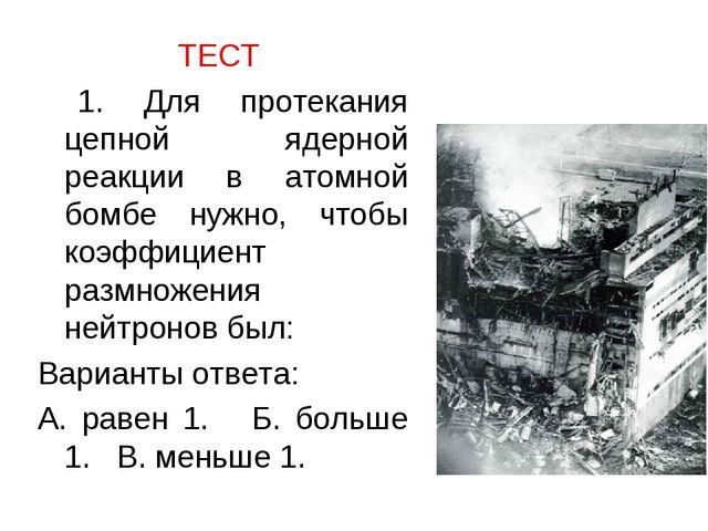 ТЕСТ 1. Для протекания цепной ядерной реакции в атомной бомбе нужно, чтобы ко...