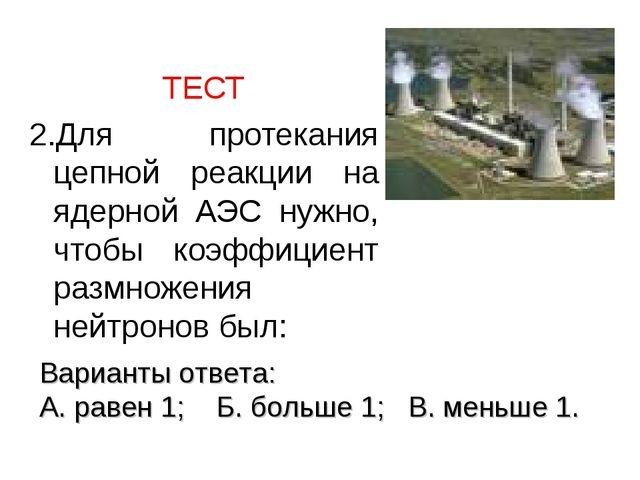 ТЕСТ 2.Для протекания цепной реакции на ядерной АЭС нужно, чтобы коэффициент...