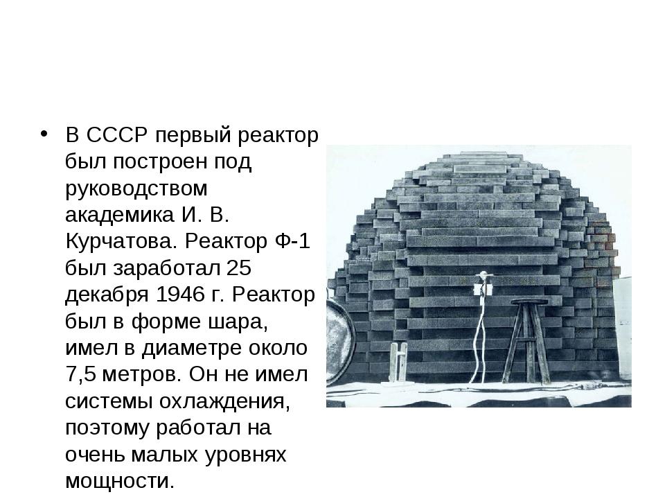 В СССР первый реактор был построен под руководством академика И. В. Курчатова...