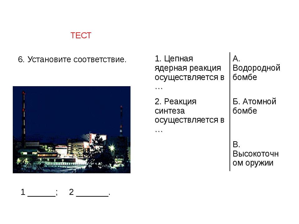 ТЕСТ 6. Установите соответствие. 1 ______; 2 _______. 1. Цепная ядерная реак...