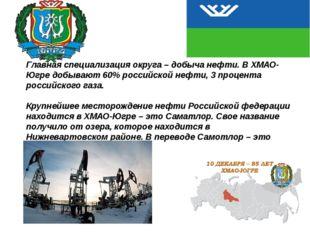 Главная специализация округа – добыча нефти. В ХМАО-Югре добывают 60% россий