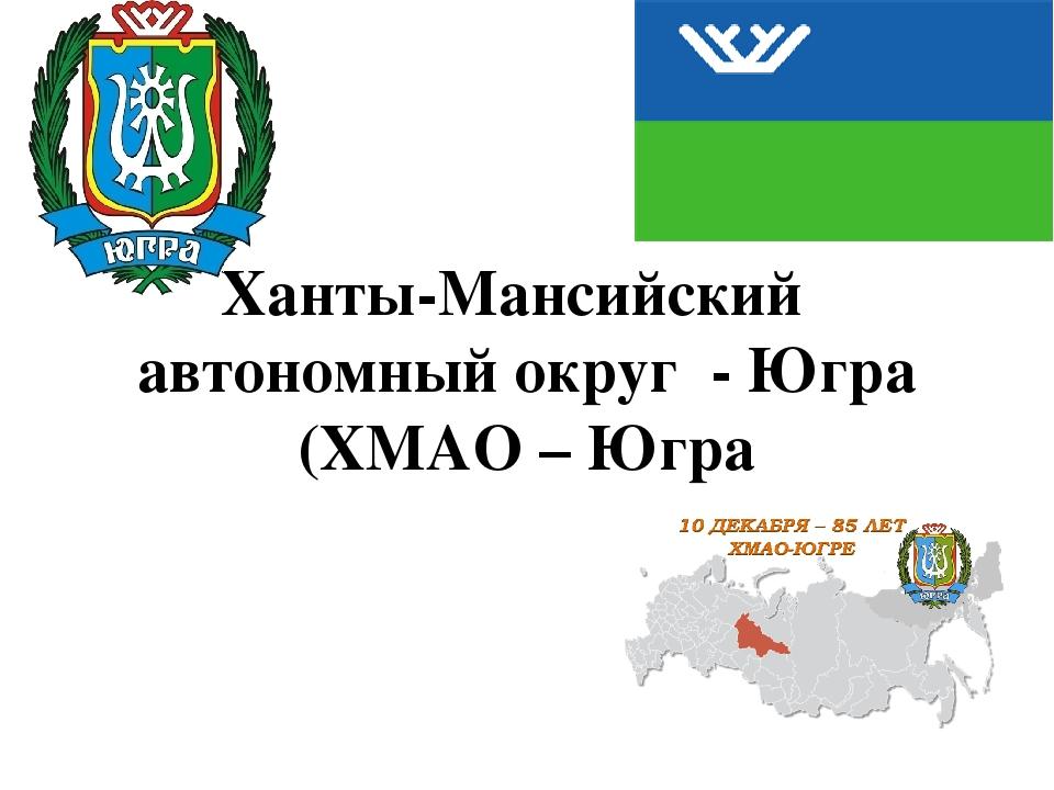 Ханты-Мансийский автономный округ - Югра (ХМАО – Югра