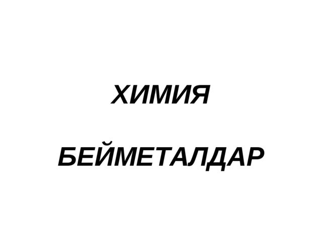 ХИМИЯ БЕЙМЕТАЛДАР