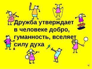 Дружба утверждает в человеке добро, гуманность, вселяет силу духа