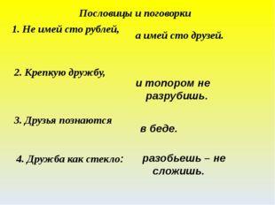 1. Не имей сто рублей, а имей сто друзей. 2. Крепкую дружбу, и топором не раз
