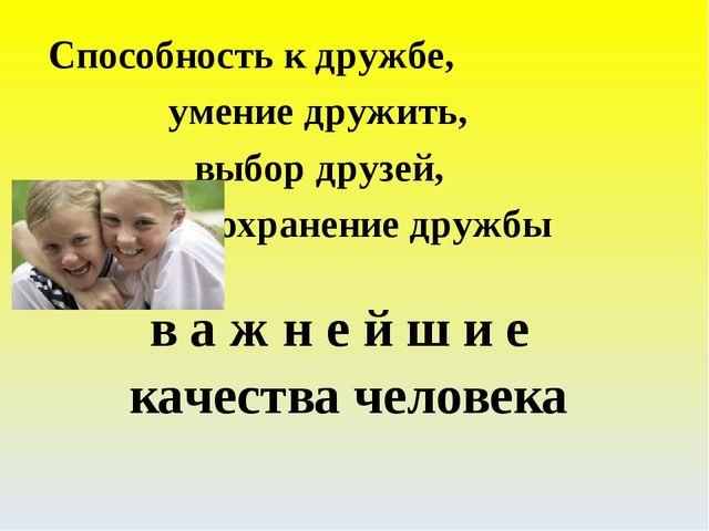 в а ж н е й ш и е качества человека Способность к дружбе,  умение дружить,...