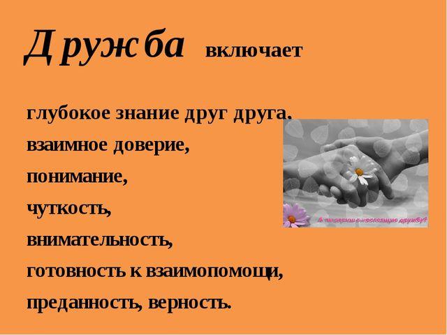 Дружба включает глубокое знание друг друга, взаимное доверие, понимание, чутк...